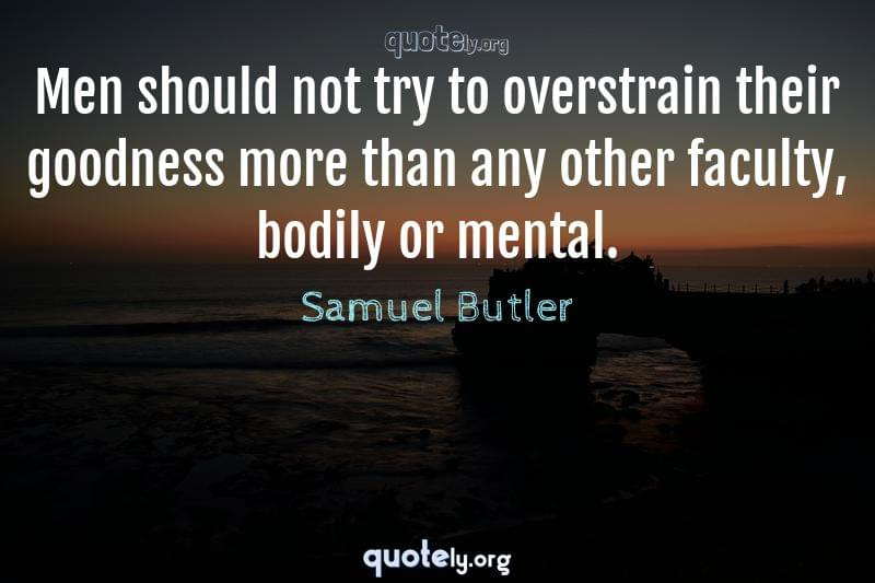 Men should not try to overstrain their goodness more than any other faculty, bodily or mental. by Samuel Butler
