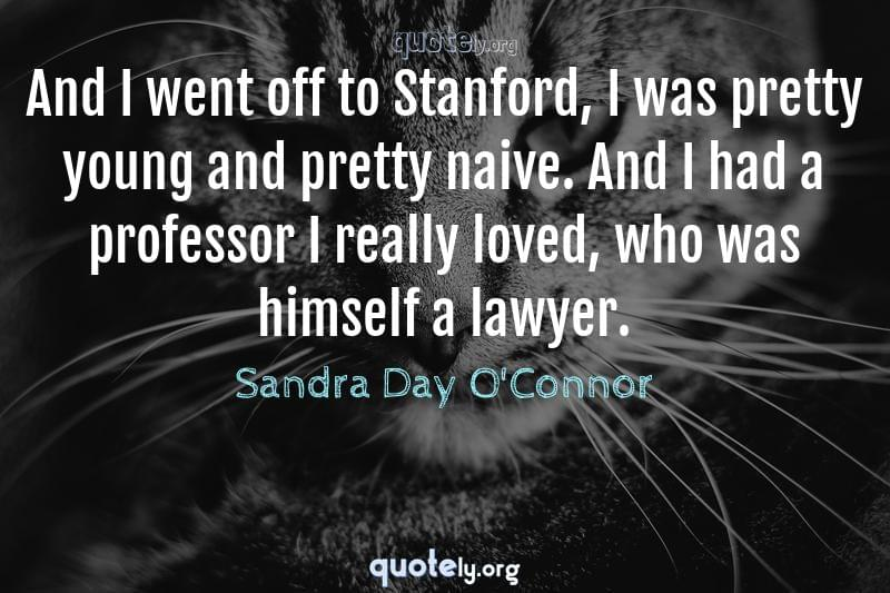 And I went off to Stanford, I was pretty young and pretty naive. And I had a professor I really loved, who was himself a lawyer. by Sandra Day O'Connor