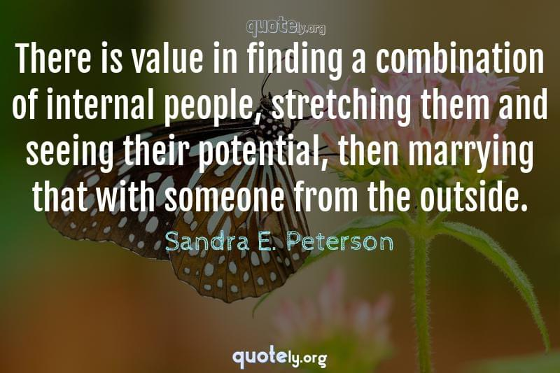 There is value in finding a combination of internal people, stretching them and seeing their potential, then marrying that with someone from the outside. by Sandra E. Peterson