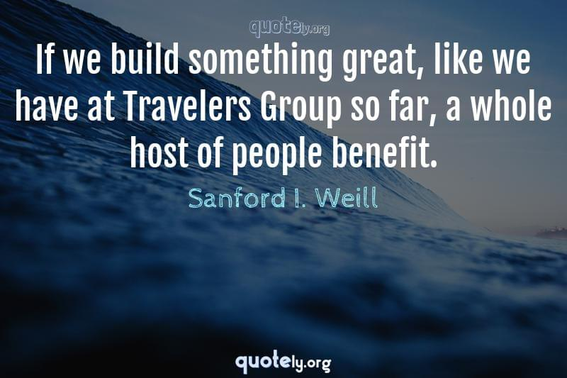 If we build something great, like we have at Travelers Group so far, a whole host of people benefit. by Sanford I. Weill