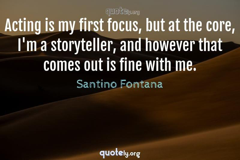 Acting is my first focus, but at the core, I'm a storyteller, and however that comes out is fine with me. by Santino Fontana