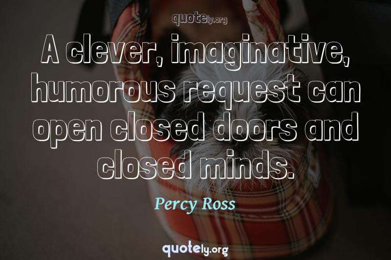 A clever, imaginative, humorous request can open closed doors and closed minds. by Percy Ross