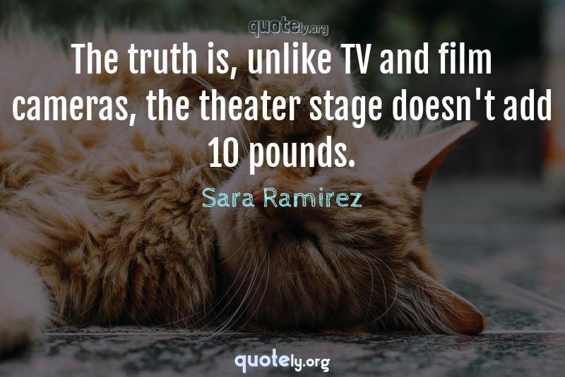 The truth is, unlike TV and film cameras, the theater stage doesn't add 10 pounds. by Sara Ramirez