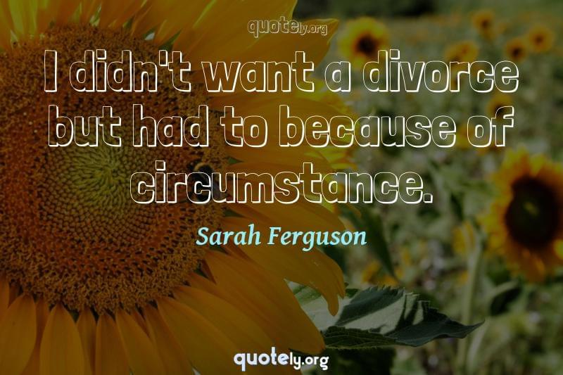 I didn't want a divorce but had to because of circumstance. by Sarah Ferguson