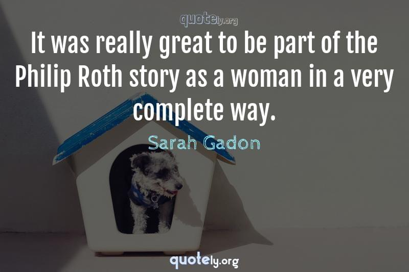 It was really great to be part of the Philip Roth story as a woman in a very complete way. by Sarah Gadon