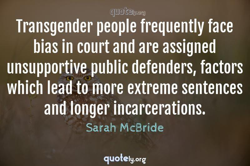 Transgender people frequently face bias in court and are assigned unsupportive public defenders, factors which lead to more extreme sentences and longer incarcerations. by Sarah McBride