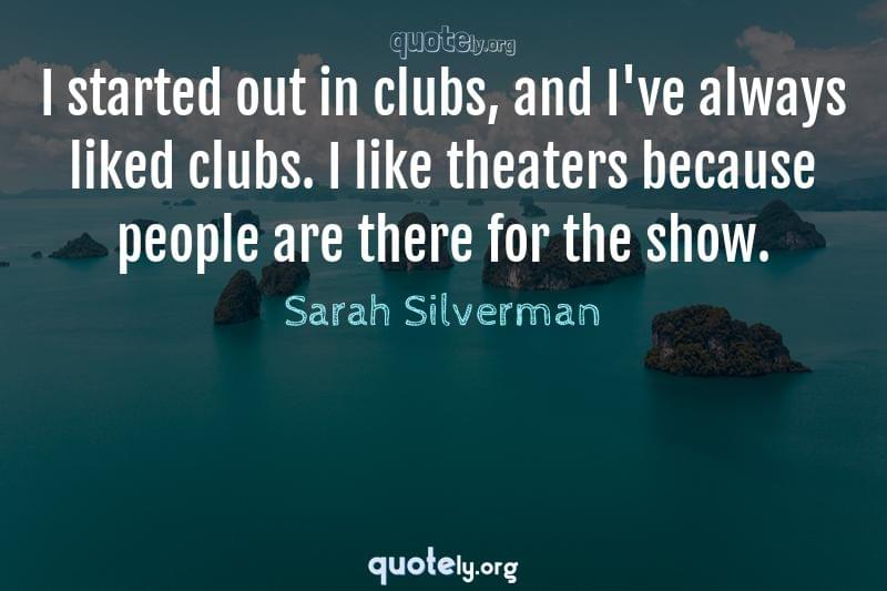 I started out in clubs, and I've always liked clubs. I like theaters because people are there for the show. by Sarah Silverman