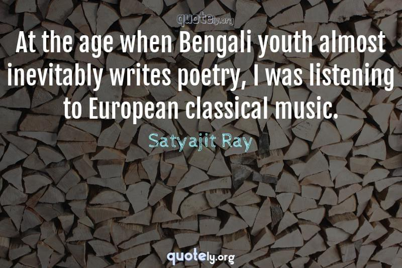 At the age when Bengali youth almost inevitably writes poetry, I was listening to European classical music. by Satyajit Ray