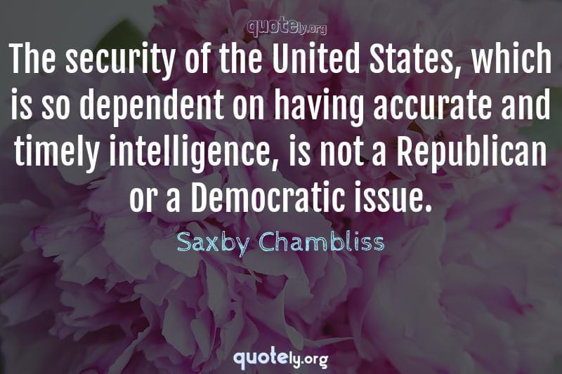 The security of the United States, which is so dependent on having accurate and timely intelligence, is not a Republican or a Democratic issue. by Saxby Chambliss