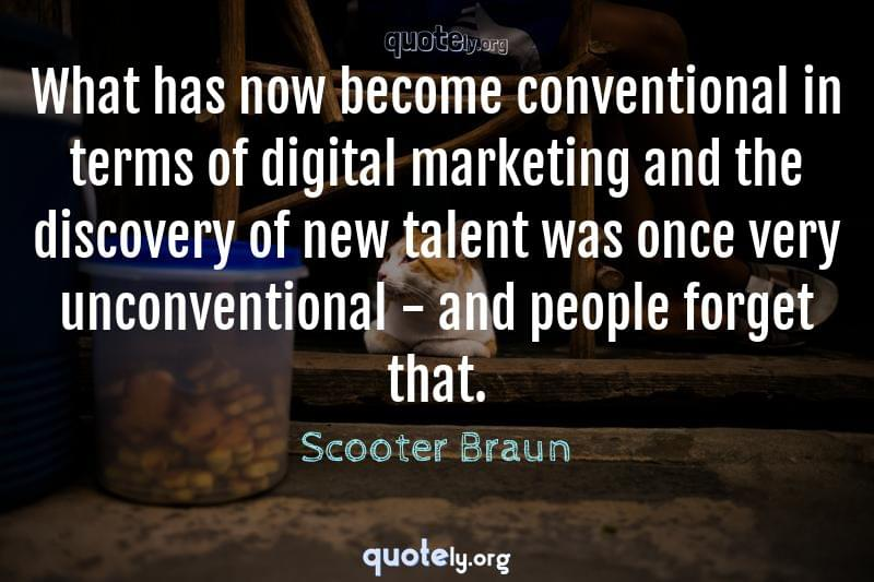 What has now become conventional in terms of digital marketing and the discovery of new talent was once very unconventional - and people forget that. by Scooter Braun