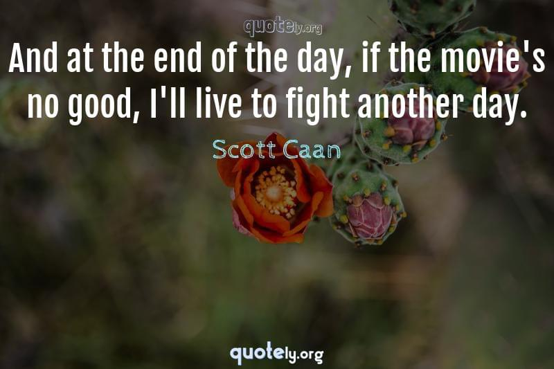 And at the end of the day, if the movie's no good, I'll live to fight another day. by Scott Caan