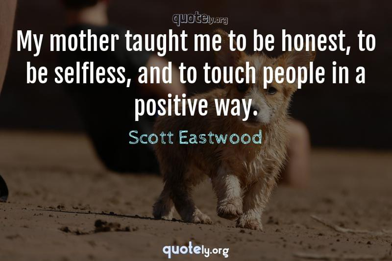 My mother taught me to be honest, to be selfless, and to touch people in a positive way. by Scott Eastwood