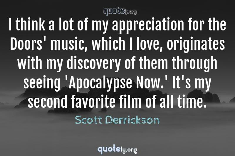 I think a lot of my appreciation for the Doors' music, which I love, originates with my discovery of them through seeing 'Apocalypse Now.' It's my second favorite film of all time. by Scott Derrickson