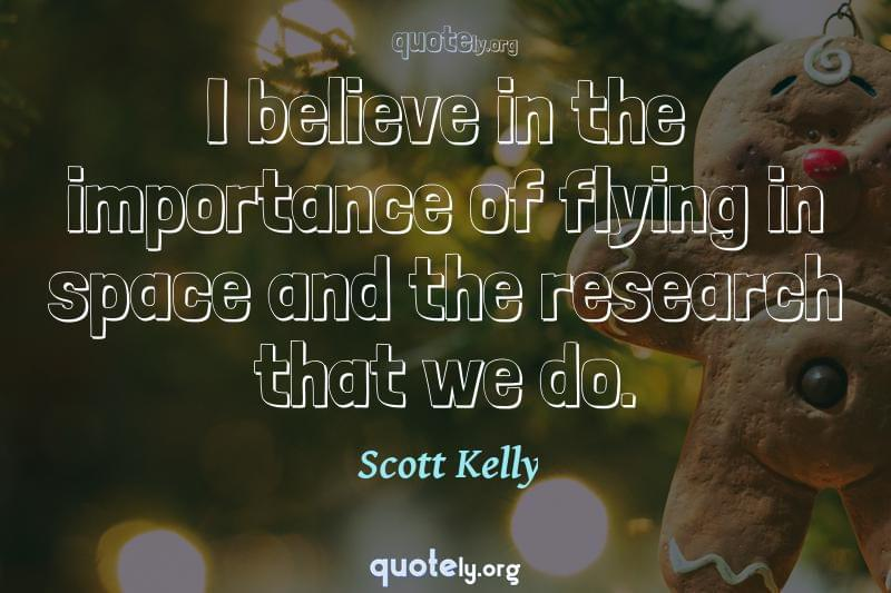 I believe in the importance of flying in space and the research that we do. by Scott Kelly