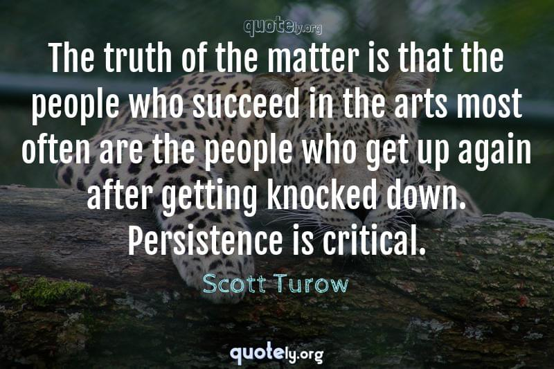 The truth of the matter is that the people who succeed in the arts most often are the people who get up again after getting knocked down. Persistence is critical. by Scott Turow