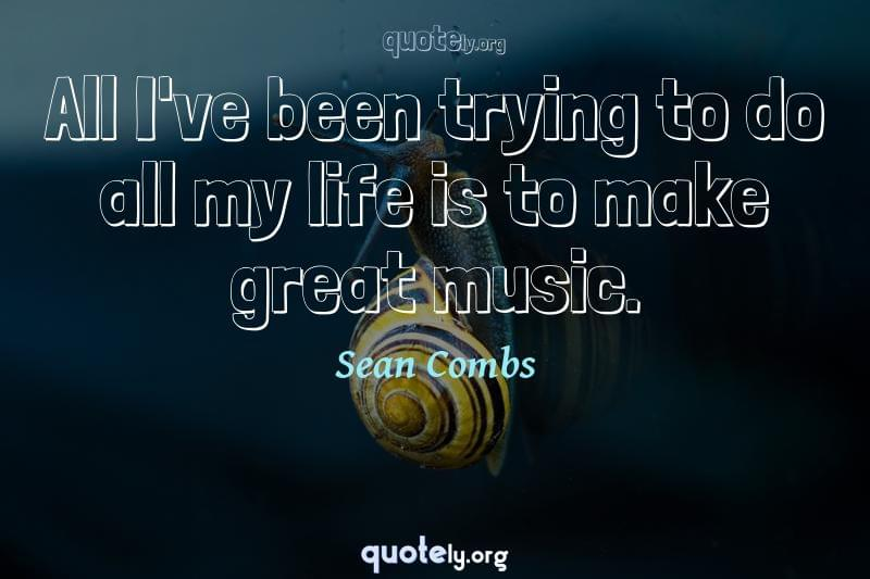 All I've been trying to do all my life is to make great music. by Sean Combs