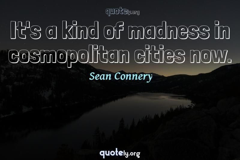 It's a kind of madness in cosmopolitan cities now. by Sean Connery