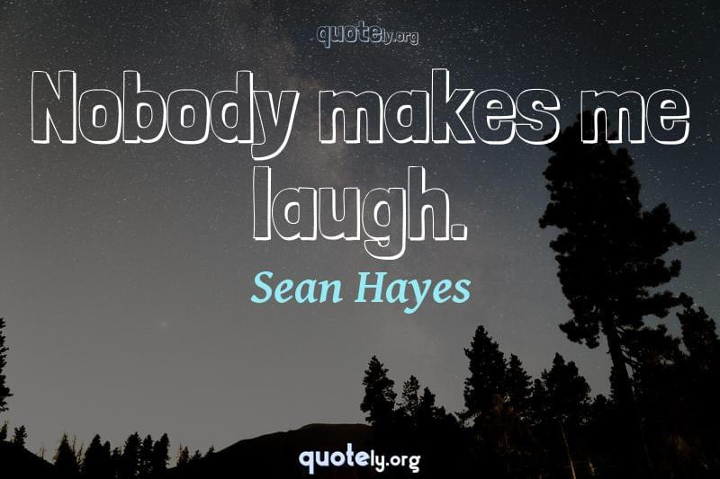 Nobody makes me laugh. by Sean Hayes