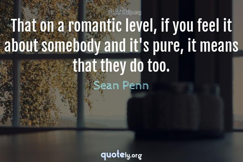 That on a romantic level, if you feel it about somebody and it's pure, it means that they do too. by Sean Penn