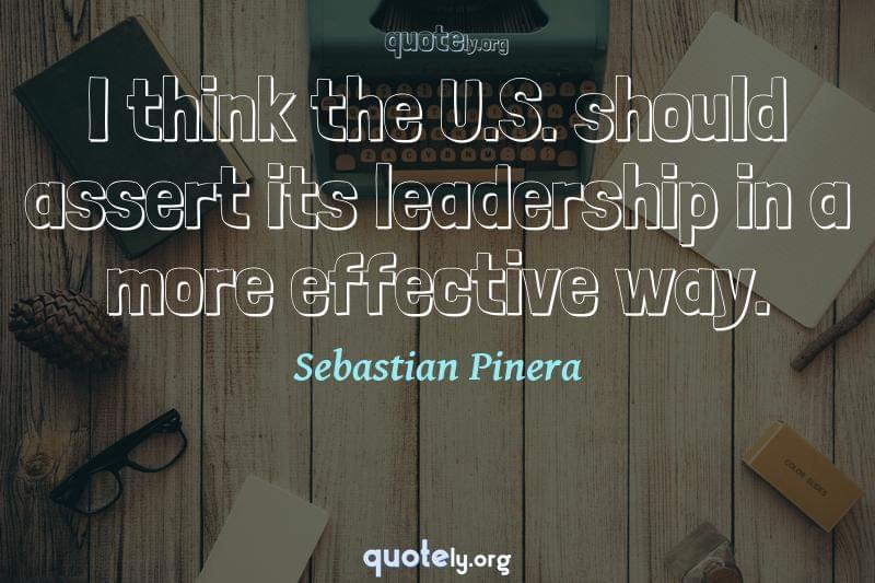 I think the U.S. should assert its leadership in a more effective way. by Sebastian Pinera