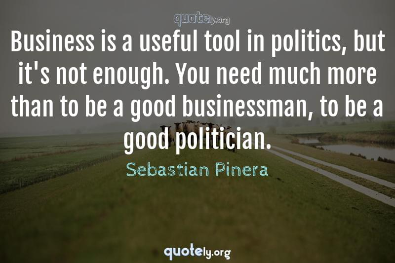Business is a useful tool in politics, but it's not enough. You need much more than to be a good businessman, to be a good politician. by Sebastian Pinera