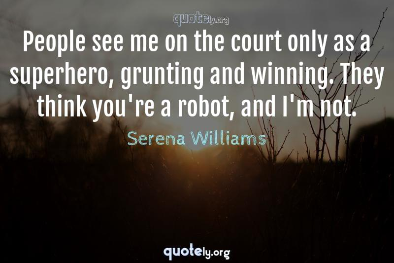People see me on the court only as a superhero, grunting and winning. They think you're a robot, and I'm not. by Serena Williams