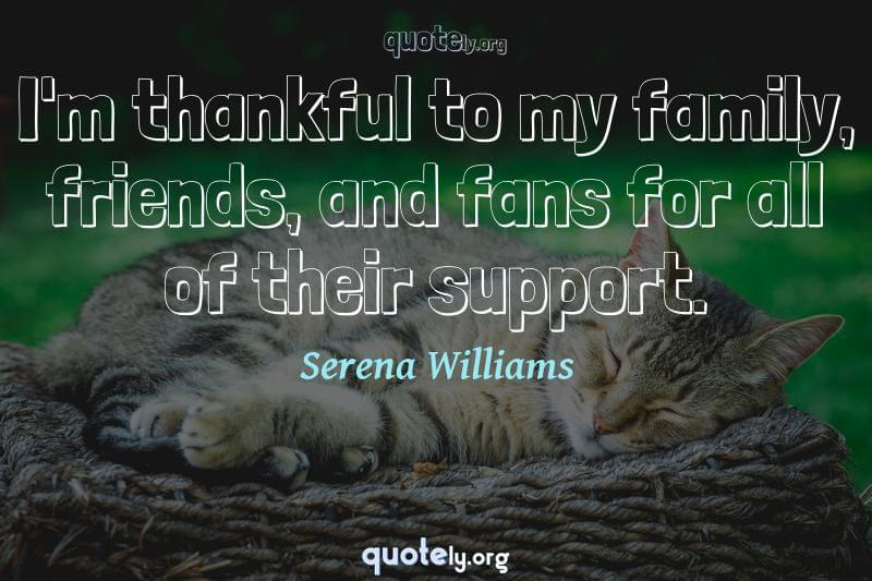 I'm thankful to my family, friends, and fans for all of their support. by Serena Williams