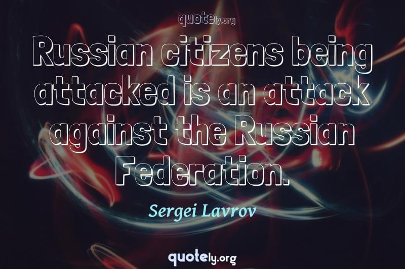 Russian citizens being attacked is an attack against the Russian Federation. by Sergei Lavrov