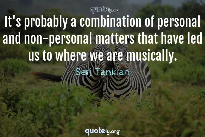 It's probably a combination of personal and non-personal matters that have led us to where we are musically. by Serj Tankian