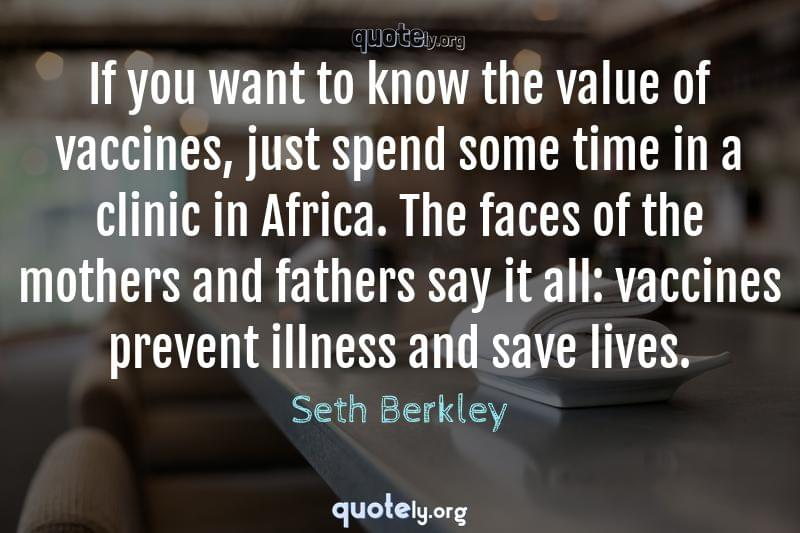 If you want to know the value of vaccines, just spend some time in a clinic in Africa. The faces of the mothers and fathers say it all: vaccines prevent illness and save lives. by Seth Berkley