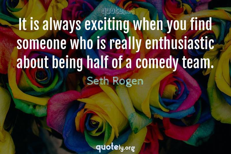 It is always exciting when you find someone who is really enthusiastic about being half of a comedy team. by Seth Rogen