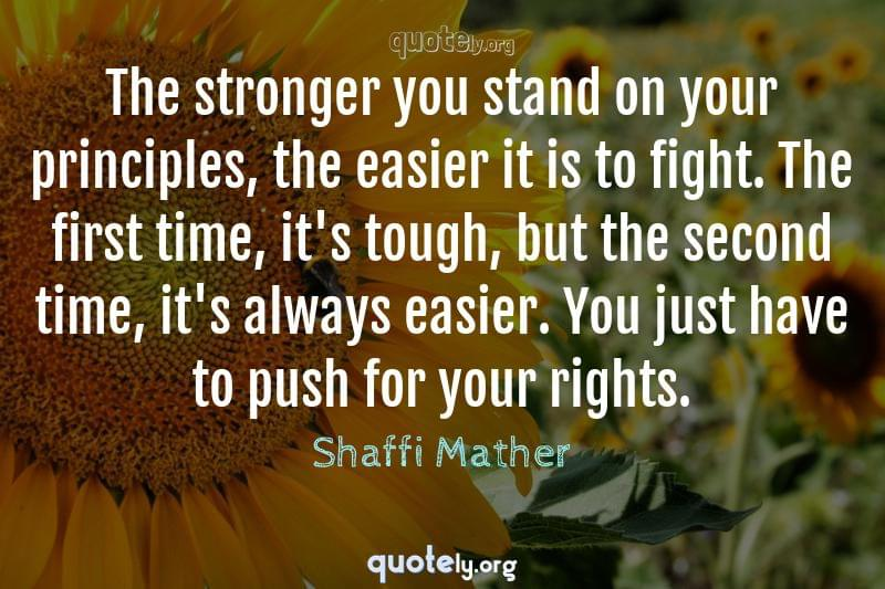 The stronger you stand on your principles, the easier it is to fight. The first time, it's tough, but the second time, it's always easier. You just have to push for your rights. by Shaffi Mather