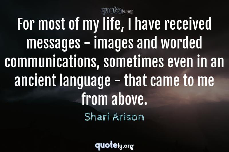 For most of my life, I have received messages - images and worded communications, sometimes even in an ancient language - that came to me from above. by Shari Arison