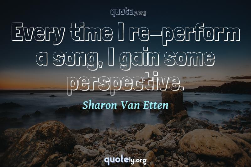 Every time I re-perform a song, I gain some perspective. by Sharon Van Etten