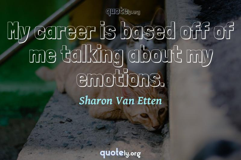 My career is based off of me talking about my emotions. by Sharon Van Etten