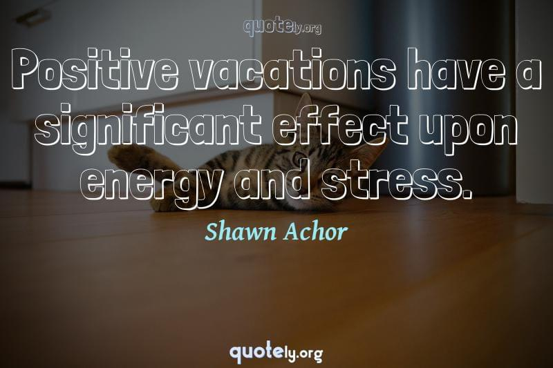 Positive vacations have a significant effect upon energy and stress. by Shawn Achor