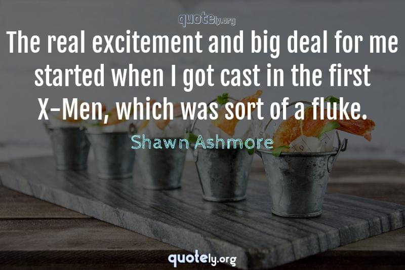The real excitement and big deal for me started when I got cast in the first X-Men, which was sort of a fluke. by Shawn Ashmore