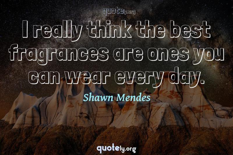 I really think the best fragrances are ones you can wear every day. by Shawn Mendes