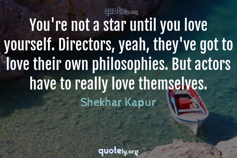 You're not a star until you love yourself. Directors, yeah, they've got to love their own philosophies. But actors have to really love themselves. by Shekhar Kapur