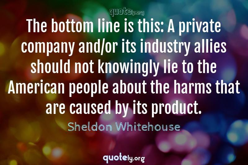 The bottom line is this: A private company and/or its industry allies should not knowingly lie to the American people about the harms that are caused by its product. by Sheldon Whitehouse