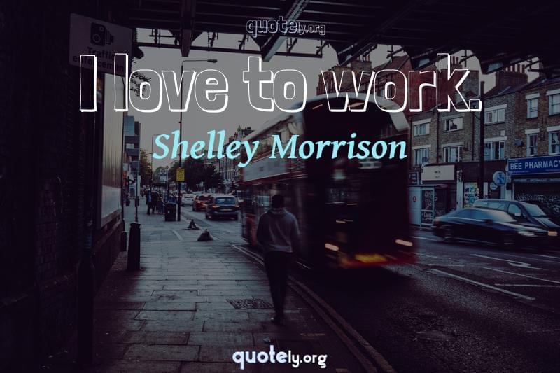 I love to work. by Shelley Morrison