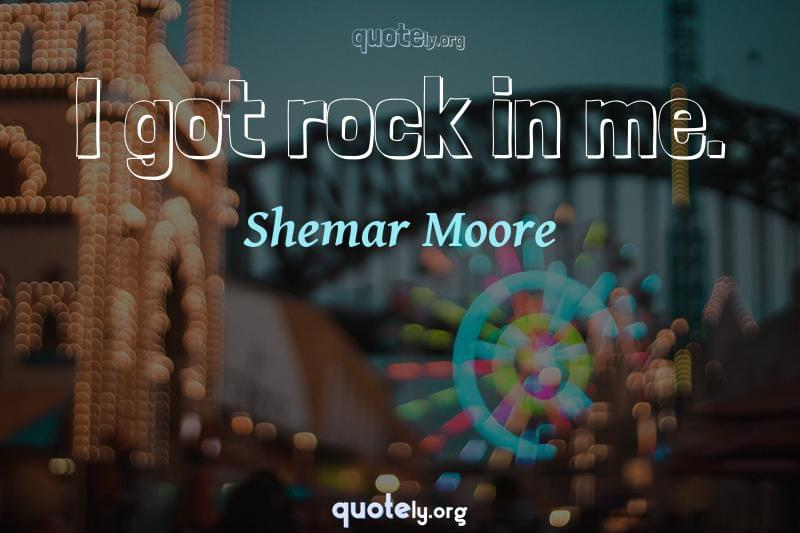 I got rock in me. by Shemar Moore