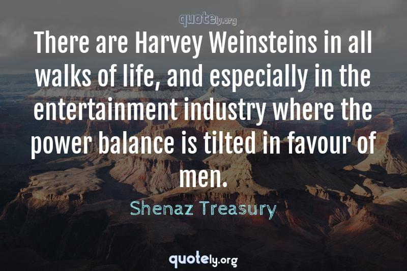 There are Harvey Weinsteins in all walks of life, and especially in the entertainment industry where the power balance is tilted in favour of men. by Shenaz Treasury