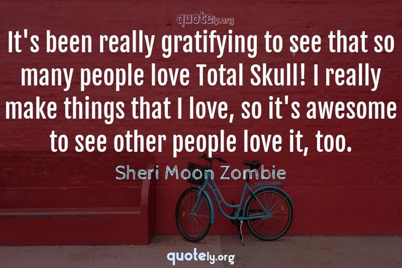 It's been really gratifying to see that so many people love Total Skull! I really make things that I love, so it's awesome to see other people love it, too. by Sheri Moon Zombie