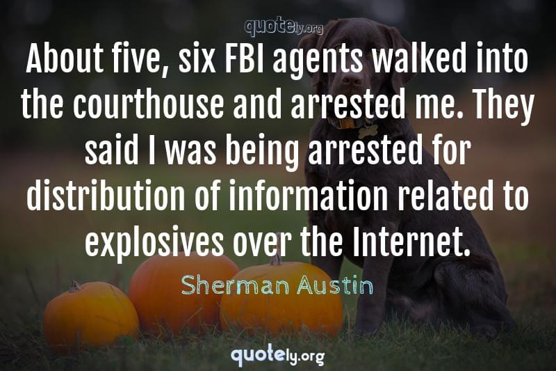 About five, six FBI agents walked into the courthouse and arrested me. They said I was being arrested for distribution of information related to explosives over the Internet. by Sherman Austin