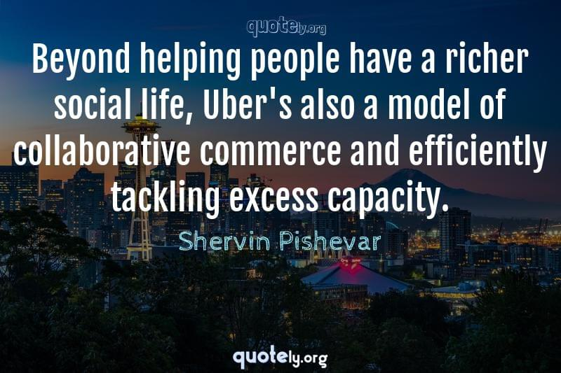 Beyond helping people have a richer social life, Uber's also a model of collaborative commerce and efficiently tackling excess capacity. by Shervin Pishevar