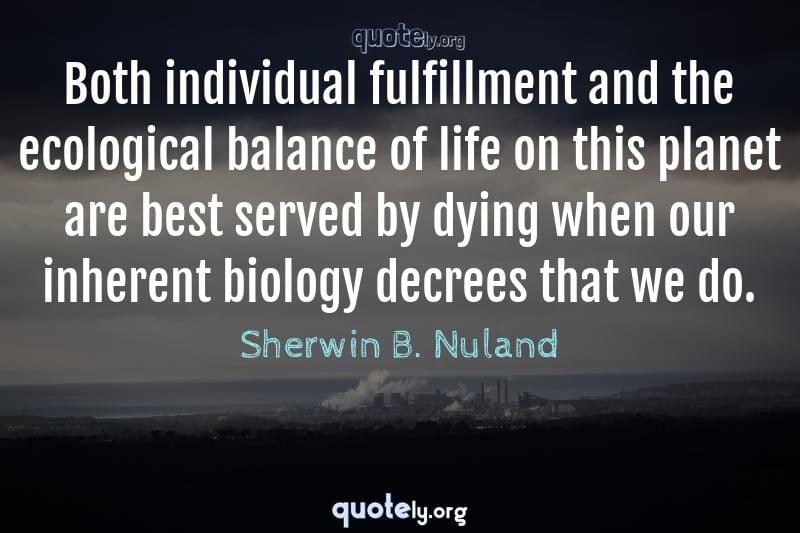Both individual fulfillment and the ecological balance of life on this planet are best served by dying when our inherent biology decrees that we do. by Sherwin B. Nuland