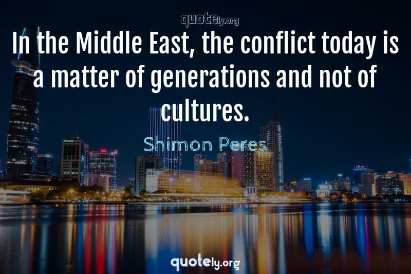 In the Middle East, the conflict today is a matter of generations and not of cultures. by Shimon Peres
