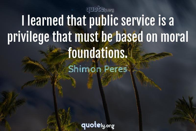 I learned that public service is a privilege that must be based on moral foundations. by Shimon Peres