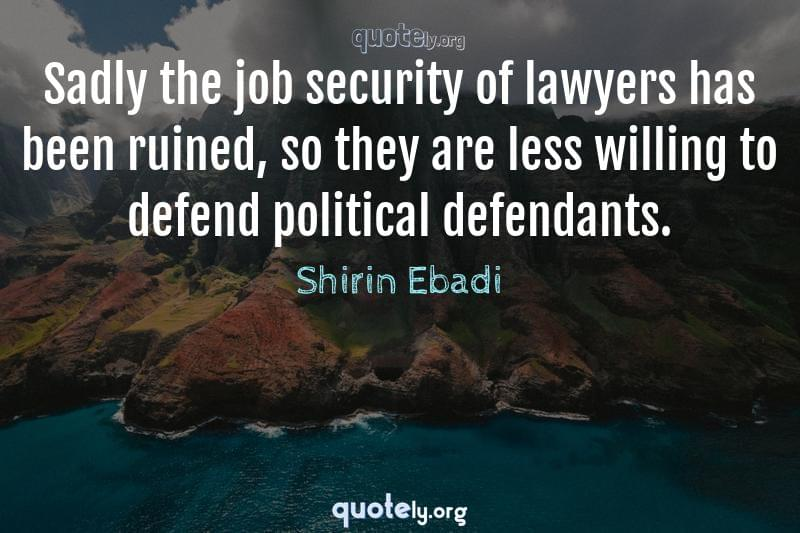 Sadly the job security of lawyers has been ruined, so they are less willing to defend political defendants. by Shirin Ebadi